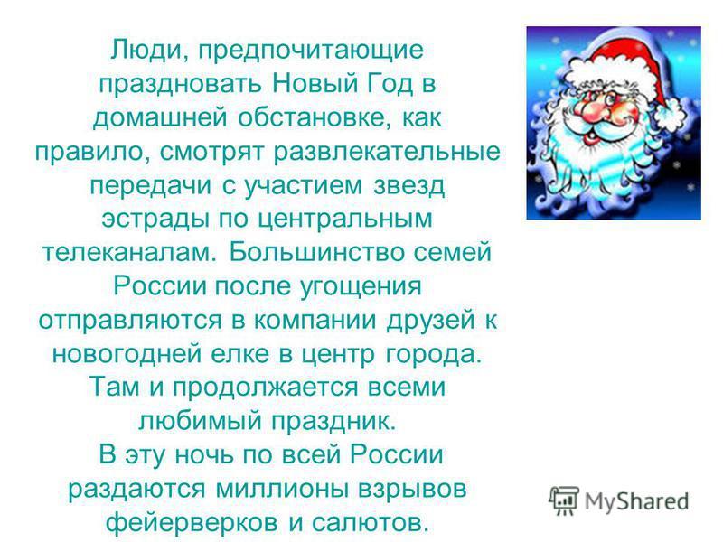 Люди, предпочитающие праздновать Новый Год в домашней обстановке, как правило, смотрят развлекательные передачи с участием звезд эстрады по центральным телеканалам. Большинство семей России после угощения отправляются в компании друзей к новогодней е