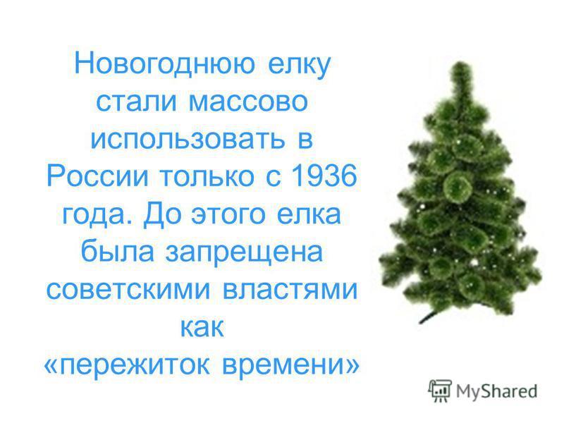 Новогоднюю елку стали массово использовать в России только с 1936 года. До этого елка была запрещена советскими властями как «пережиток времени»