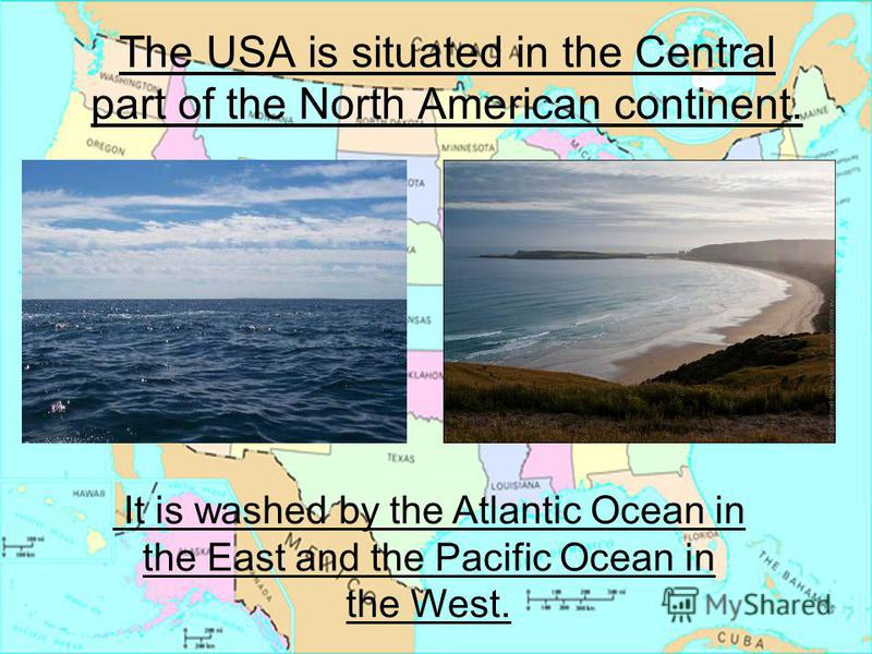 It is washed by the Atlantic Ocean in the East and Pacific Ocean in the West The USA is situated in the Central part of the North American continent. It is washed by the Atlantic Ocean in the East and the Pacific Ocean in the West.