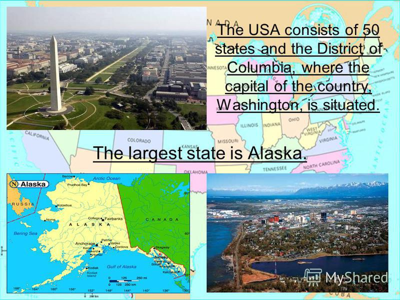 The USA consists of 50 states and the District of Columbia, where the capital of the country, Washington, is situated. The largest state is Alaska.