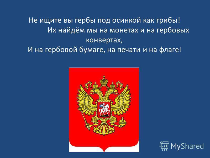 Не ищите вы гербы под осинкой как грибы! Их найдём мы на монетах и на гербовых конвертах, И на гербовой бумаге, на печати и на флаге !
