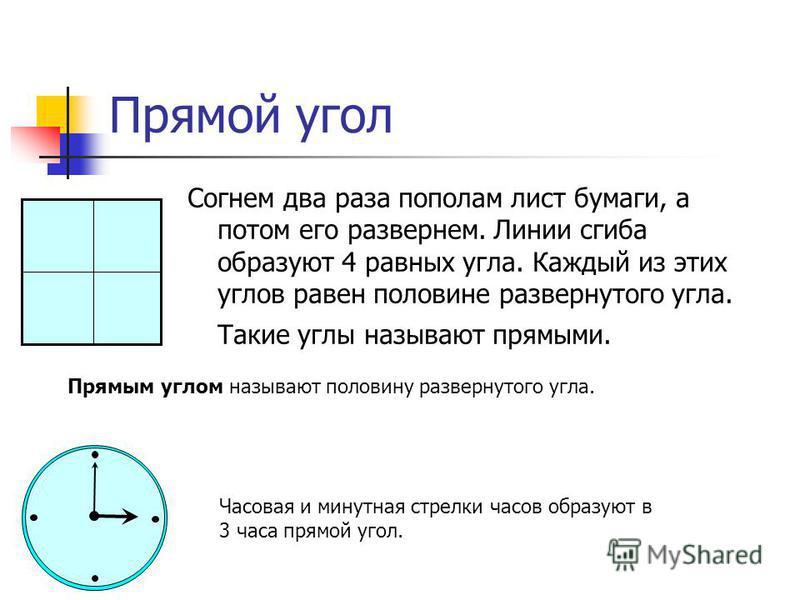 Прямой угол Согнем два раза пополам лист бумаги, а потом его развернем. Линии сгиба образуют 4 равных угла. Каждый из этих углов равен половине развернутого угла. Такие углы называют прямыми. Прямым углом называют половину развернутого угла. Часовая