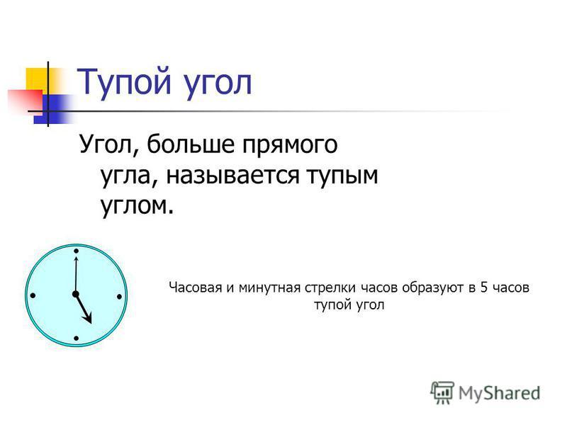 Тупой угол Угол, больше прямого угла, называется тупым углом. Часовая и минутная стрелки часов образуют в 5 часов тупой угол