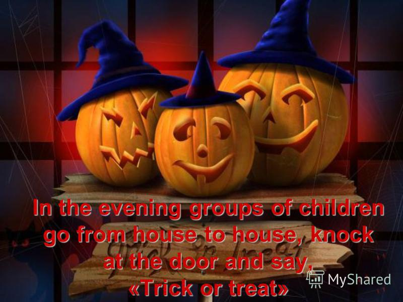 In the evening groups of children go from house to house, knock at the door and say, «Trick or treat»
