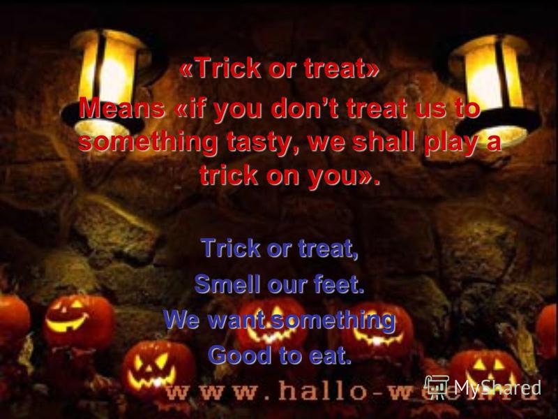 «Trick or treat» Means «if you dont treat us to something tasty, we shall play a trick on you». Trick or treat, Smell our feet. We want something Good to eat.