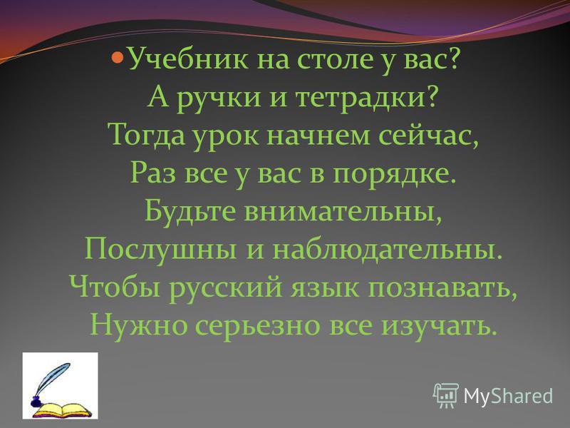 Учебник на столе у вас? А ручки и тетрадки? Тогда урок начнем сейчас, Раз все у вас в порядке. Будьте внимательны, Послушны и наблюдательны. Чтобы русский язык познавать, Нужно серьезно все изучать.