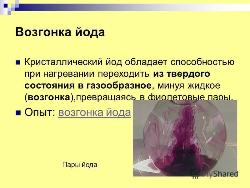 Возгонка йода Кристаллический йод обладает способностью при нагреваниии переходить из твердого состояния в газообразное, минуя жидкое (возгонка),превращаясь в фиолетовые пары. Опыт: возгонка йода возгонка йода Пары йода