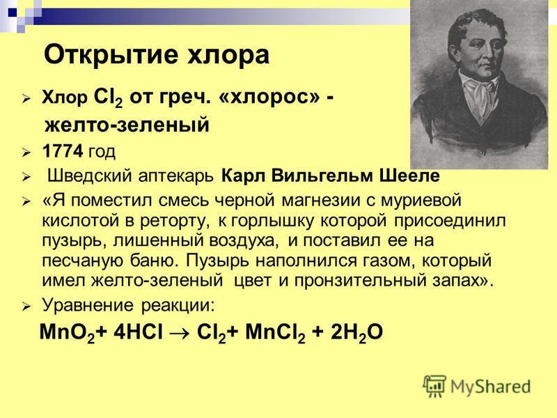 Открытие хлора Хлор Cl 2 от греч. «хлороз» - желто-зеленый 1774 год Шведский аптекарь Карл Вильгельм Шееле «Я поместил смесь черной магнезии с нуриевой кислотой в реторту, к горлышку которой присоединил пузырь, лишенный воздуха, и поставил ее на песч
