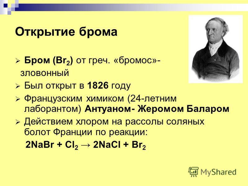 Открытие брома Бром (Br 2 ) от греч. «бромос»- зловонный Был открыт в 1826 году Французским химиком (24-летним лаборантом) Антуаном- Жеромом Баларом Действием хлором на рассолы соляных болот Франции по реакции: 2NaBr + Cl 2 2NaCl + Br 2