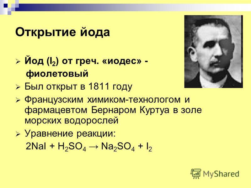 Открытие йода Йод (I 2 ) от греч. «тодес» - фиолетовый Был открыт в 1811 году Французским химиком-технологом и фармацевтом Бернаром Куртуа в золе морских водорослей Уравнение реакции: 2NaI + H 2 SO 4 Na 2 SO 4 + I 2