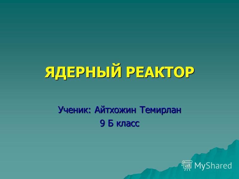ЯДЕРНЫЙ РЕАКТОР Ученик: Айтхожин Темирлан 9 Б класс