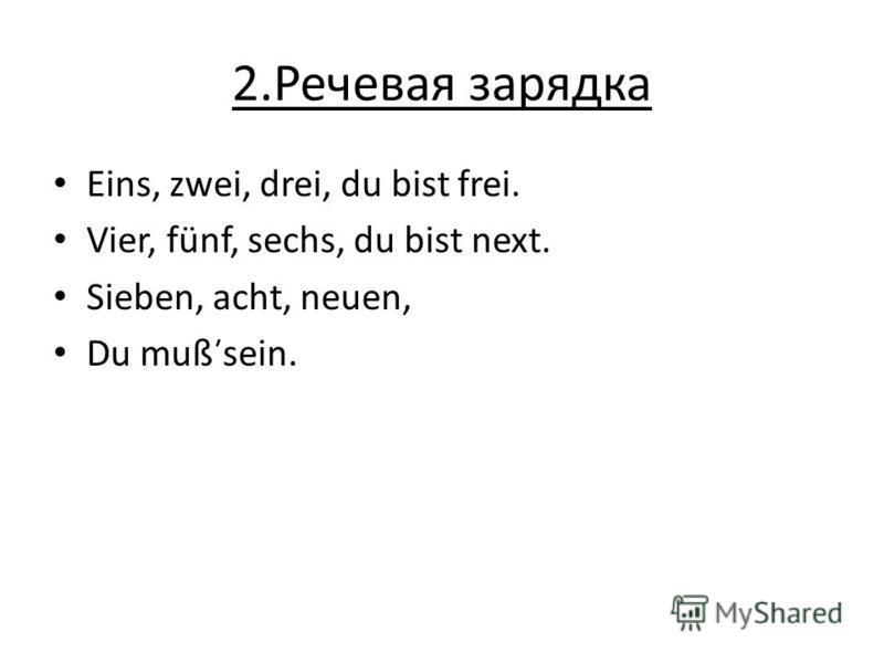 2.Речевая зарядка Eins, zwei, drei, du bist frei. Vier, fünf, sechs, du bist next. Sieben, acht, neuen, Du muß̕ sein.