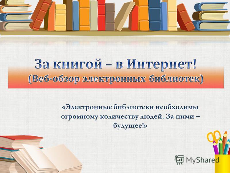 «Электронные библиотеки необходимы огромному количеству людей. За ними – будущее!»