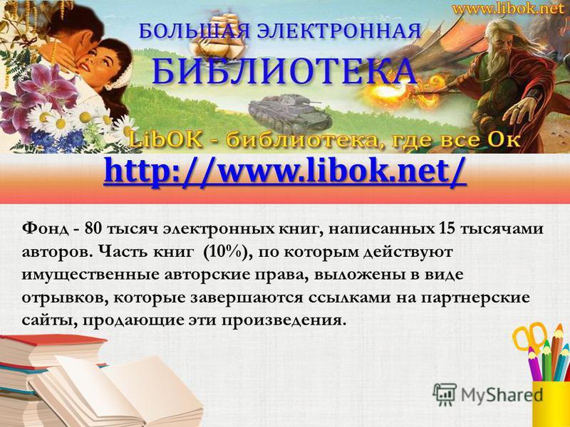 http://www.libok.net/ Фонд - 80 тысяч электронных книг, написанных 15 тысячами авторов. Часть книг (10%), по которым действуют имущественные авторские права, выложены в виде отрывков, которые завершаются ссылками на партнерские сайты, продающие эти п