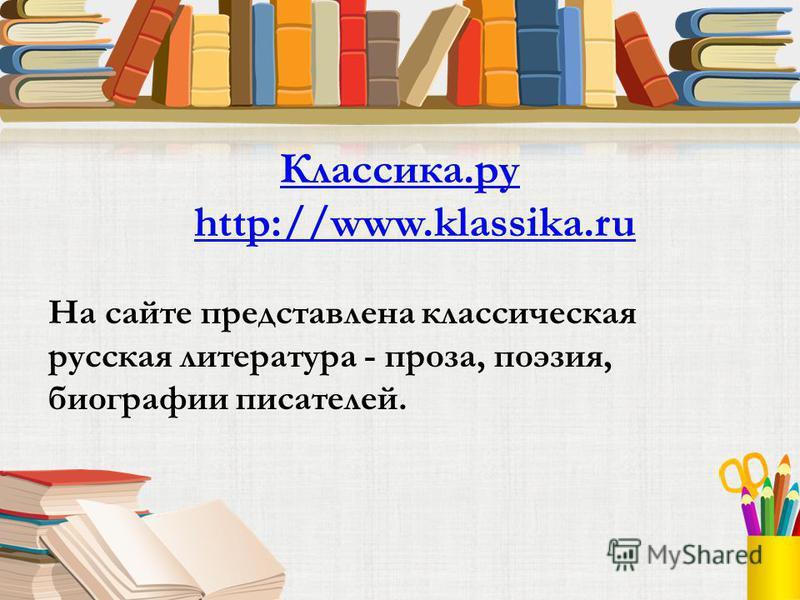 Классика.ру http://www.klassika.ru На сайте представлена классическая русская литература - проза, поэзия, биографии писателей.