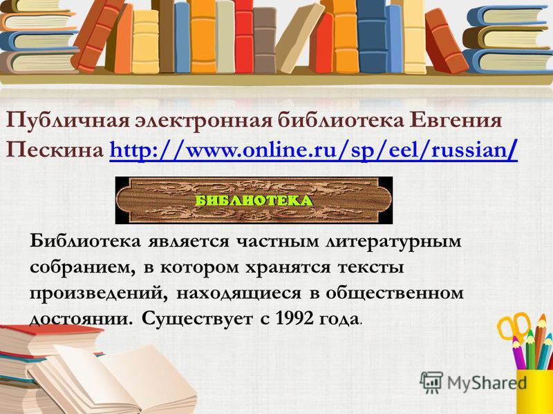Публичная электронная библиотека Евгения Пескина http://www.online.ru/sp/eel/russian /http://www.online.ru/sp/eel/russian / Библиотека является частным литературным собранием, в котором хранятся тексты произведений, находящиеся в общественном достоян