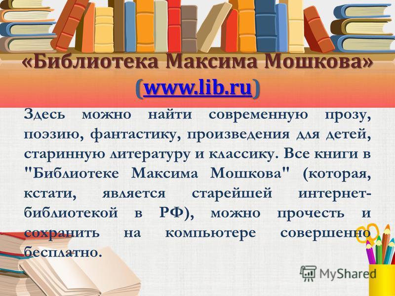 «Библиотека Максима Мошкова» (www.lib.ru) www.lib.ru Здесь можно найти современную прозу, поэзию, фантастику, произведения для детей, старинную литературу и классику. Все книги в