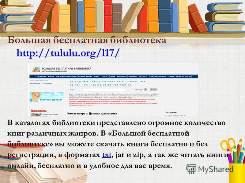 Большая бесплатная библиотека http://tululu.org/l17/ http://tululu.org/l17/ В каталогах библиотеки представлено огромное количество книг различных жанров. В «Большой бесплатной библиотеке» вы можете скачать книги бесплатно и без регистрации, в формат