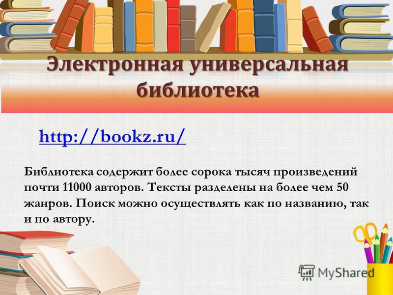 Электронная универсальная библиотека http://bookz.ru/ Библиотека содержит более сорока тысяч произведений почти 11000 авторов. Тексты разделены на более чем 50 жанров. Поиск можно осуществлять как по названию, так и по автору.