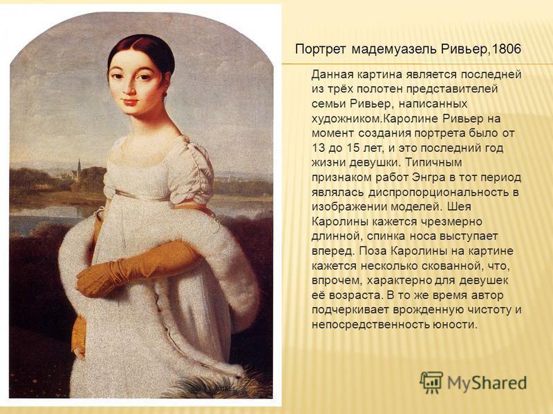 Портрет мадемуазель Ривьер,1806 Данная картина является последней из трёх полотен представителей семьи Ривьер, написанных художником.Каролине Ривьер на момент создания портрета было от 13 до 15 лет, и это последний год жизни девушки. Типичным признак