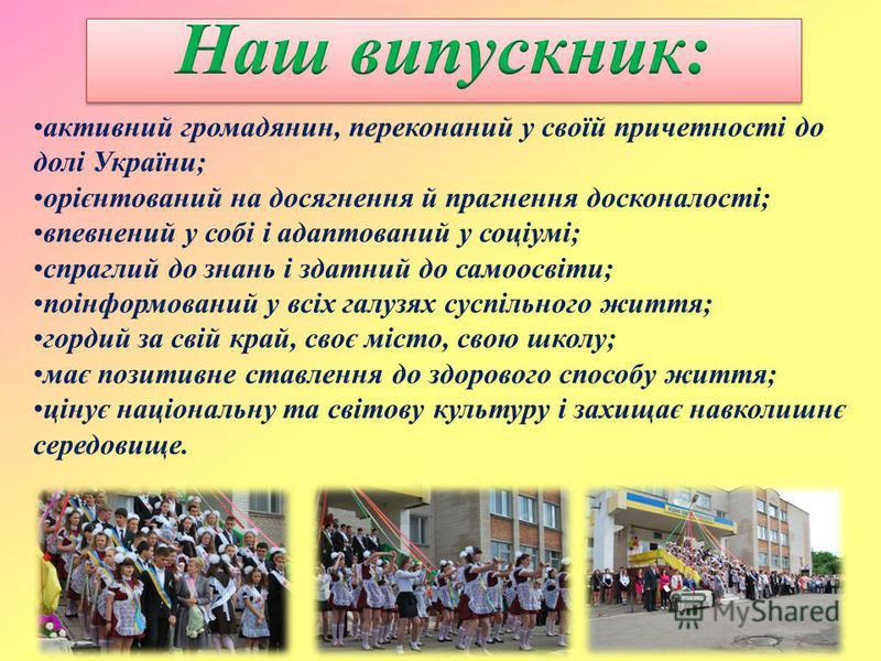 активний громадянин, переконаний у своїй причетності до долі України; орієнтований на досягнення й прагнення досконалості; впевнений у собі і адаптований у соціумі; спраглий до знань і здатний до самоосвіти; поінформований у всіх галузях суспільного