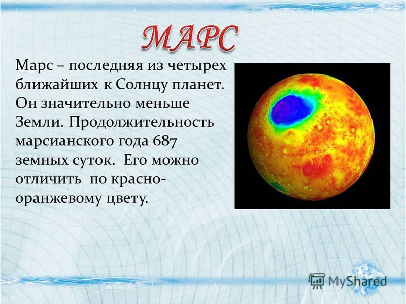 Марс – последняя из четырех ближайших к Солнцу планет. Он значительно меньше Земли. Продолжительность марсианского года 687 земных суток. Его можно отличить по красно- оранжевому цвету.