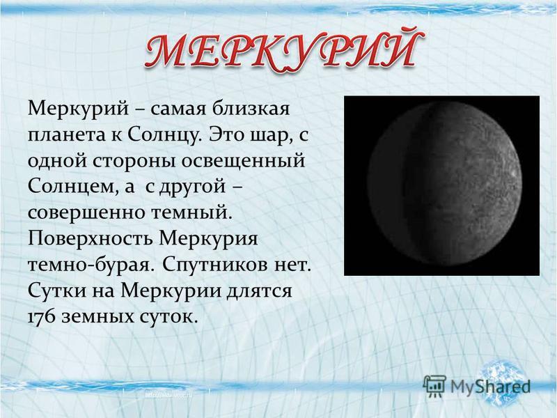 Меркурий – самая близкая планета к Солнцу. Это шар, с одной стороны освещенный Солнцем, а с другой – совершенно темный. Поверхность Меркурия темно-бурая. Спутников нет. Сутки на Меркурии длятся 176 земных суток.