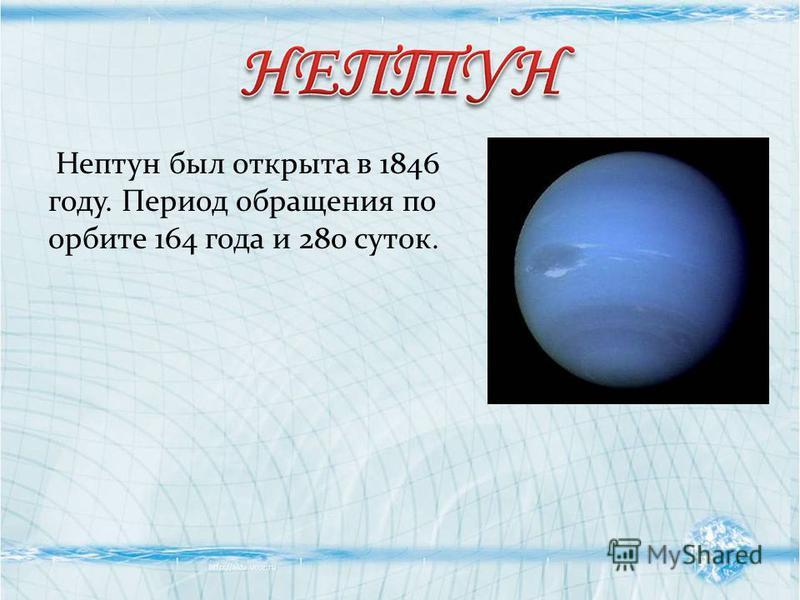 Нептун был открыта в 1846 году. Период обращения по орбите 164 года и 280 суток.