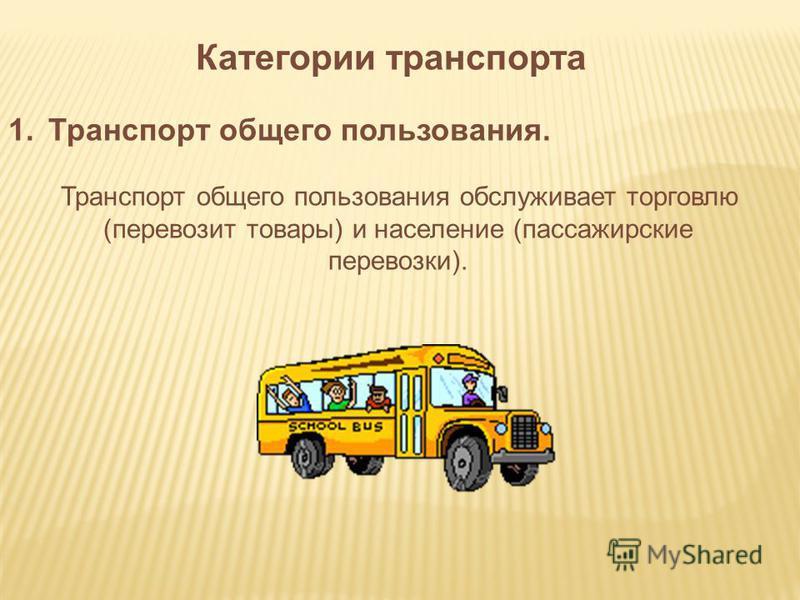 Категории транспорта 1. Транспорт общего пользования. Транспорт общего пользования обслуживает торговлю (перевозит товары) и население (пассажирские перевозки).