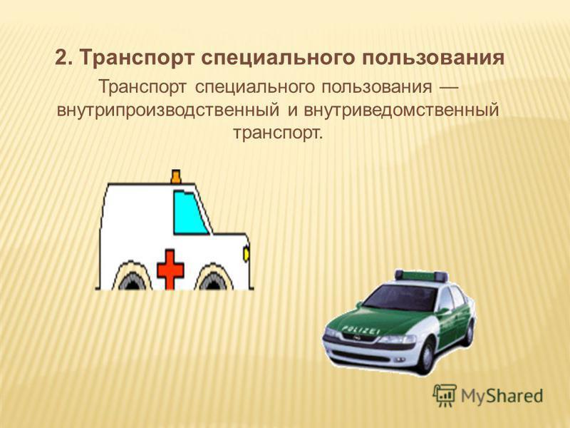 2. Транспорт специального пользования Транспорт специального пользования внутрипроизводственный и внутриведомственный транспорт.