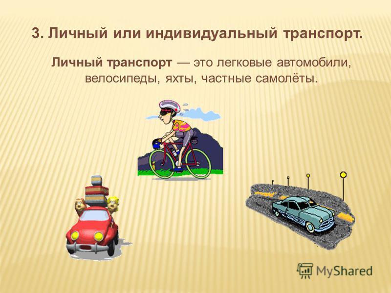 3. Личный или индивидуальный транспорт. Личный транспорт это легковые автомобили, велосипеды, яхты, частные самолёты.