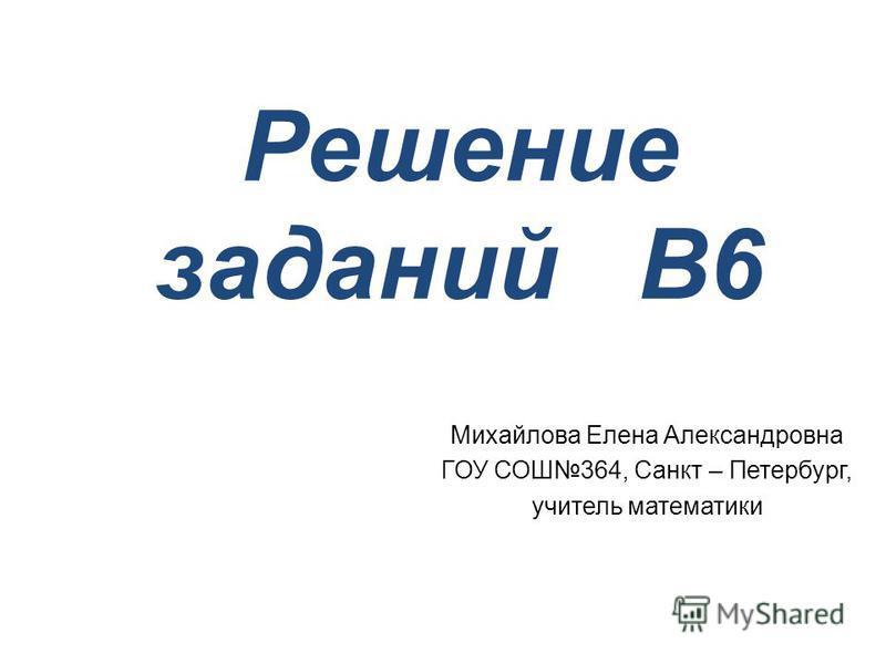 Решение заданий В6 Михайлова Елена Александровна ГОУ СОШ364, Санкт – Петербург, учитель математики