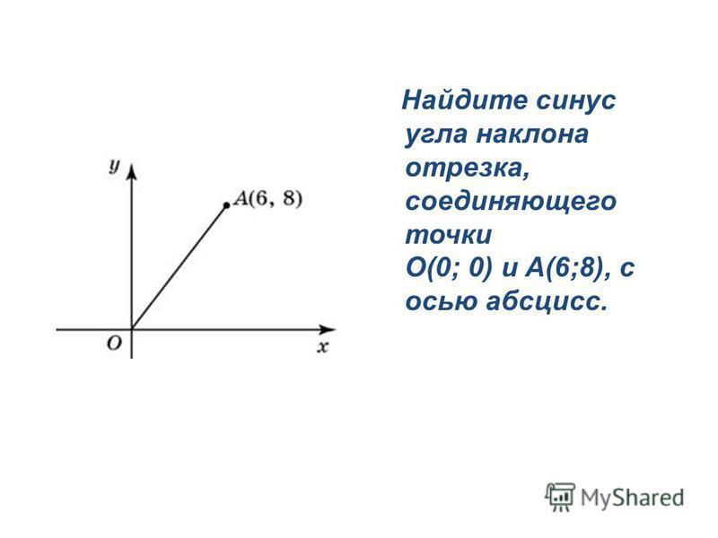Найдите синус угла наклона отрезка, соединяющего точки O(0; 0) и A(6;8), с осью абсцисс.