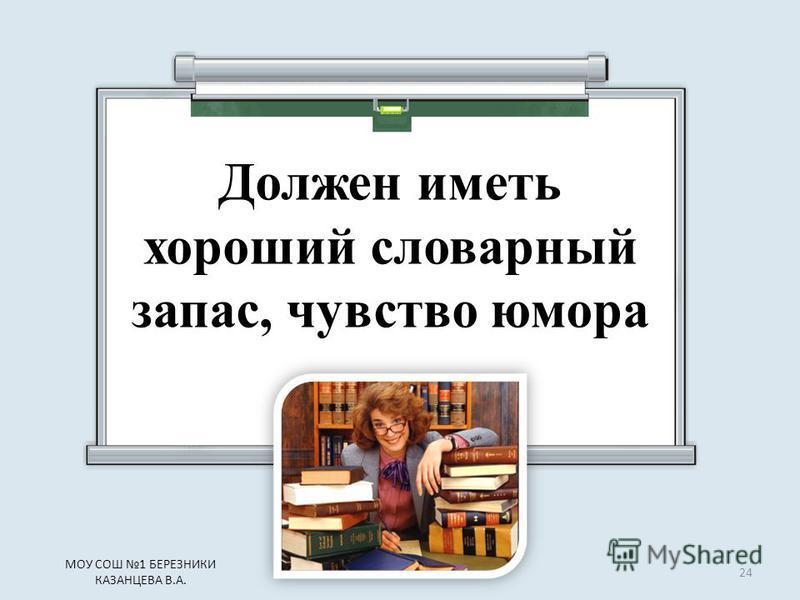 Должен иметь хороший словарный запас, чувство юмора 24 МОУ СОШ 1 БЕРЕЗНИКИ КАЗАНЦЕВА В.А.