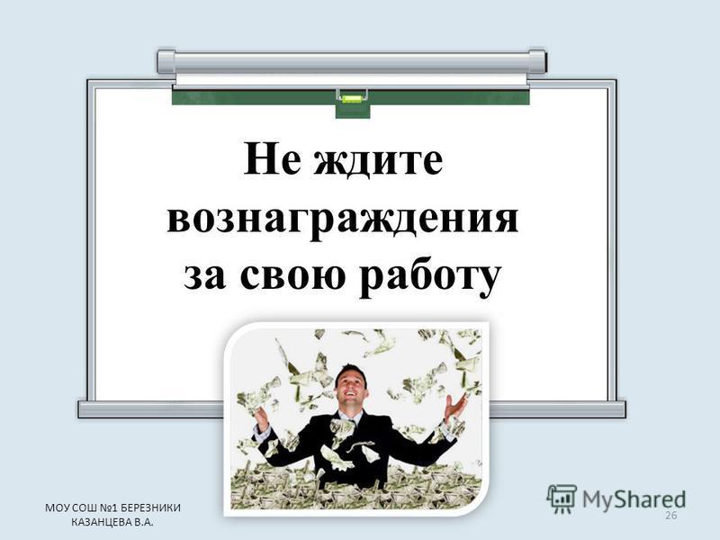 Не ждите вознаграждения за свою работу 26 МОУ СОШ 1 БЕРЕЗНИКИ КАЗАНЦЕВА В.А.