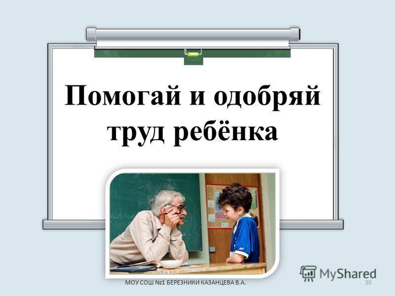 Помогай и одобряй труд ребёнка 30МОУ СОШ 1 БЕРЕЗНИКИ КАЗАНЦЕВА В.А.