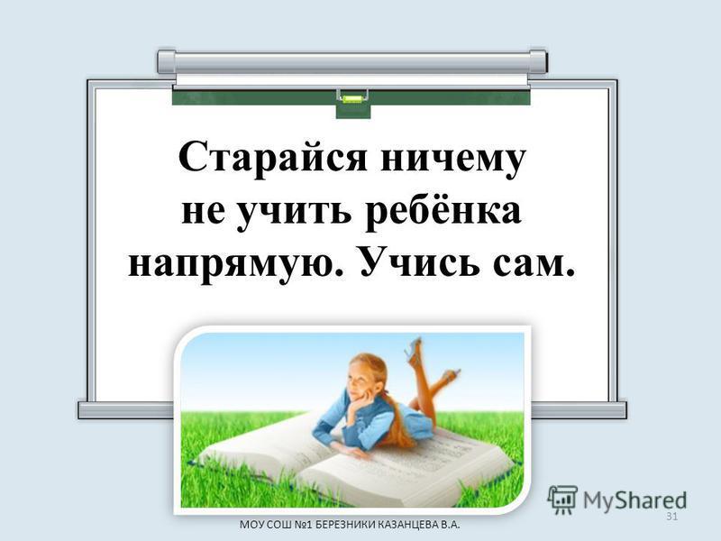 Старайся ничему не учить ребёнка напрямую. Учись сам. 31 МОУ СОШ 1 БЕРЕЗНИКИ КАЗАНЦЕВА В.А.