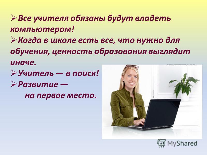 Все учителя обязаны будут владеть компьютером! Когда в школе есть все, что нужно для обучения, ценность образования выглядит иначе. Учитель в поиск! Развитие на первое место.