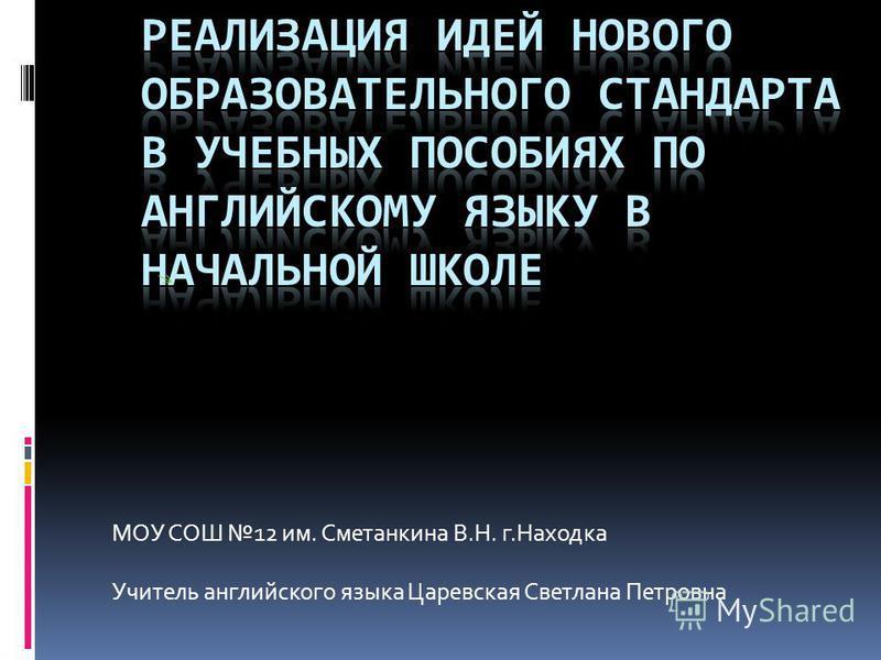 МОУ СОШ 12 им. Сметанкина В.Н. г.Находка Учитель английского языка Царевская Светлана Петровна