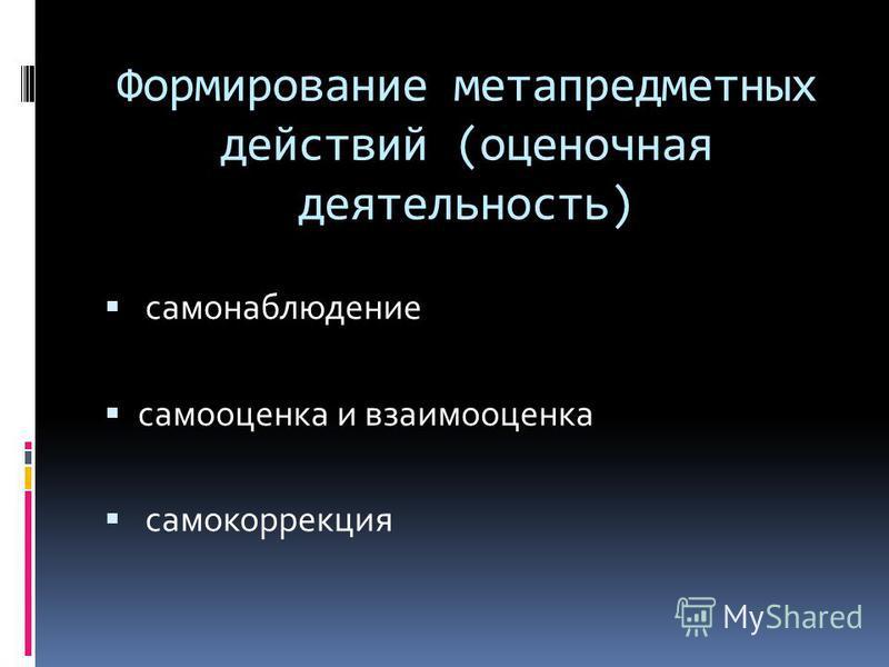 Формирование метапредметных действий (оценочная деятельность) самонаблюдение самооценка и взаимооценка самокоррекция
