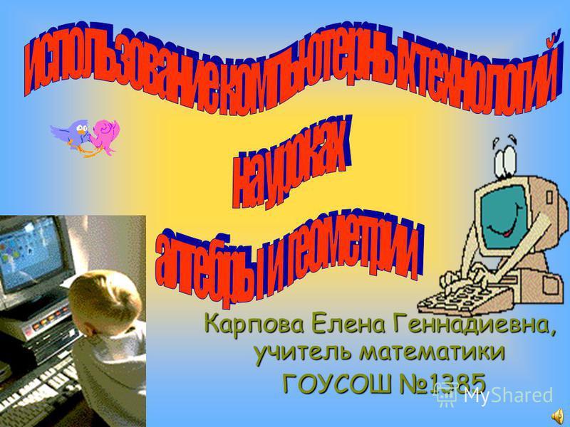 Карпова Елена Геннадиевна, учитель математики ГОУСОШ 1385 ГОУСОШ 1385