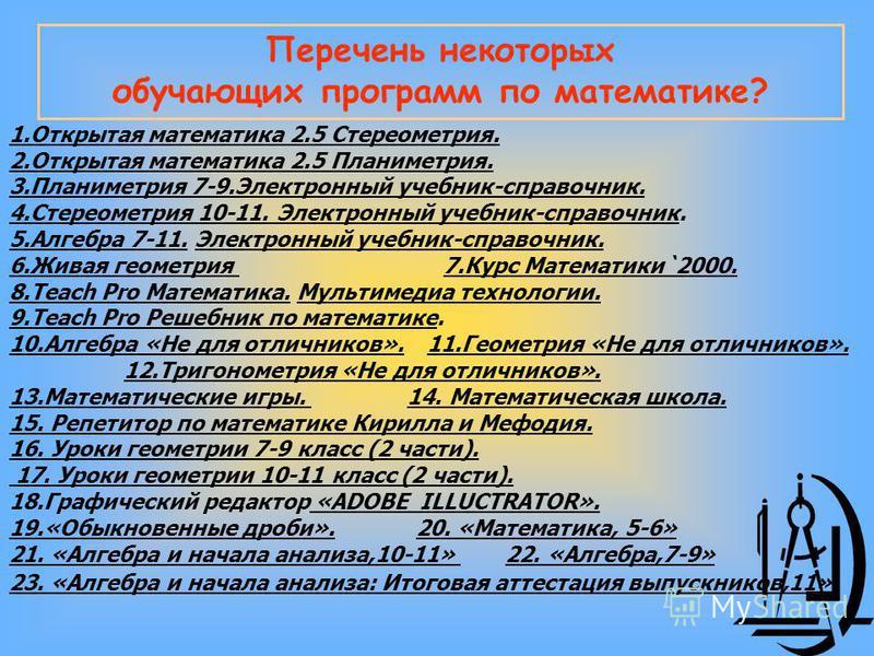 Перечень некоторых обучающих программ по математике? 1. Открытая математика 2.5 Стереометрия. 2. Открытая математика 2.5 Планиметрия. 3. Планиметрия 7-9. Электронный учебник-справочник. 4. Стереометрия 10-11. Электронный учебник-справочник. 5. Алгебр