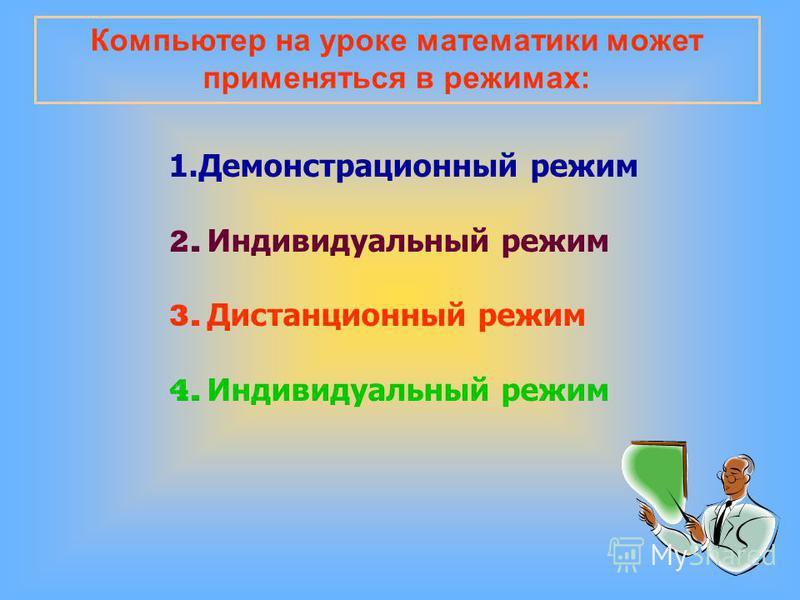 Компьютер на уроке математики может применяться в режимах: 1. Демонстрационный режим 2. Индивидуальный режим 3. Дистанционный режим 4. Индивидуальный режим