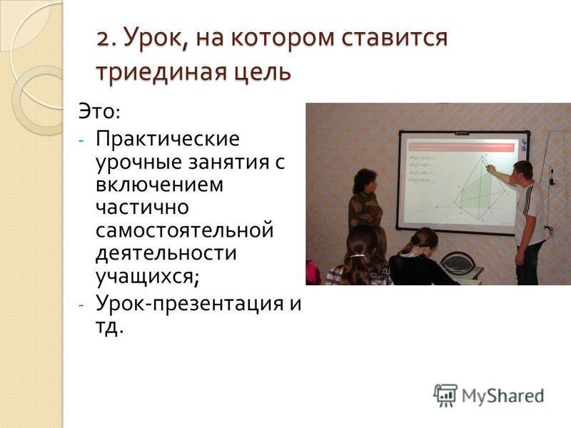 2. Урок, на котором ставится триединая цель Это : - Практические урочные занятия с включением частично самостоятельной деятельности учащихся ; - Урок - презентация и тд.