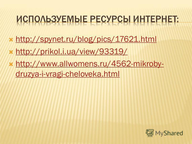 http://spynet.ru/blog/pics/17621. html http://prikol.i.ua/view/93319/ http://www.allwomens.ru/4562-mikroby- druzya-i-vragi-cheloveka.html http://www.allwomens.ru/4562-mikroby- druzya-i-vragi-cheloveka.html