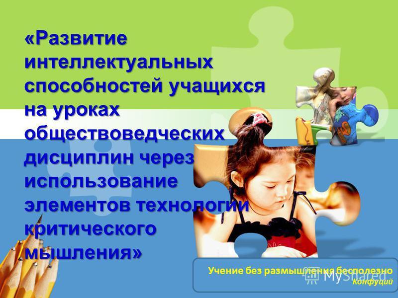 L/O/G/O «Развитие интеллектуальных способностей учащихся на уроках обществоведческих дисциплин через использование элементов технологии критического мышления» Учение без размышления бесполезно Конфуций