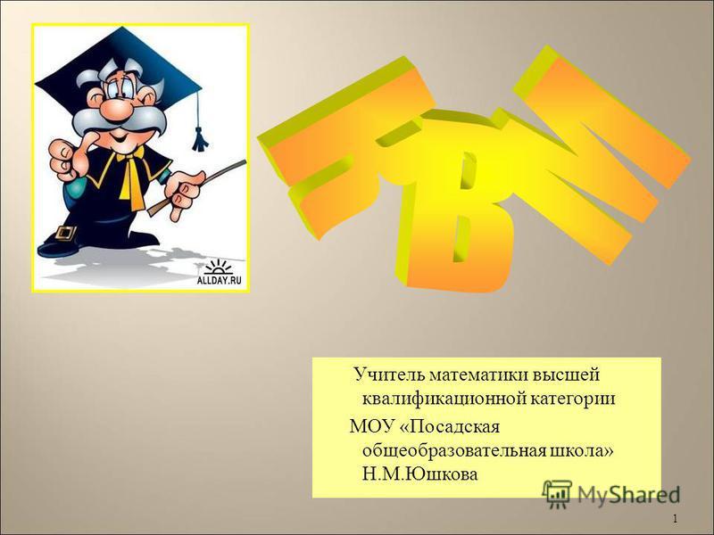 1 Учитель математики высшей квалификационной категории МОУ « Посадская общеобразовательная школа » Н. М. Юшкова