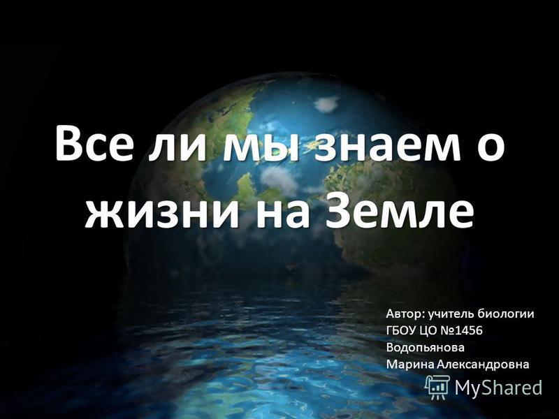 Все ли мы знаем о жизни на Земле Автор: учитель биологии ГБОУ ЦО 1456 Водопьянова Марина Александровна