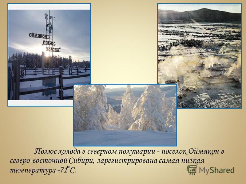 Полюс холода в северном полушарии - поселок Оймякон в северо-восточной Сибири, зарегистрирована самая низкая температура -71°С.