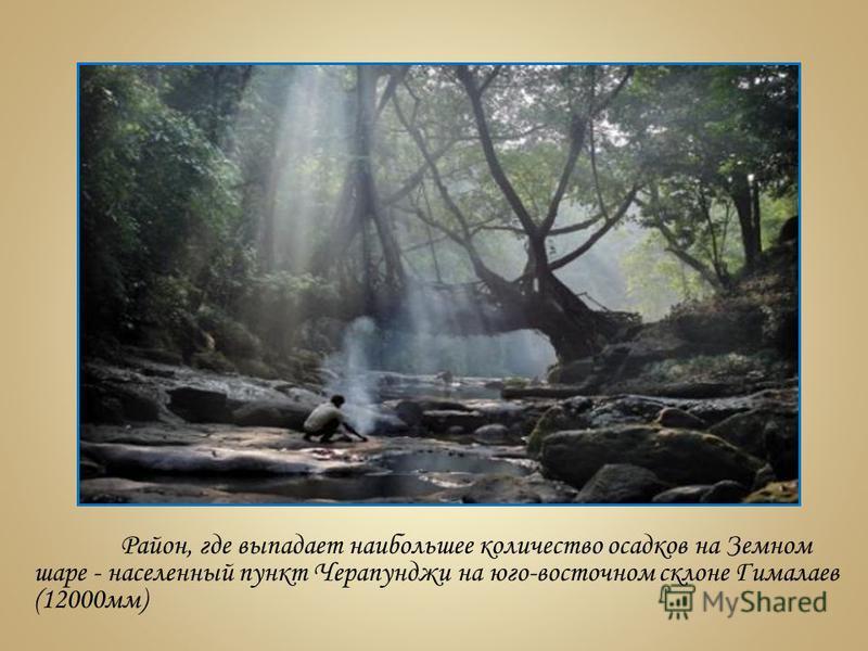 Район, где выпадает наибольшее количество осадков на Земном шаре - населенный пункт Черапунджи на юго-восточном склоне Гимялаев (12000 мм)